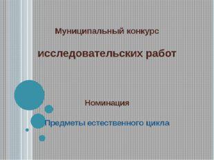 Муниципальный конкурс исследовательских работ Номинация Предметы естественног