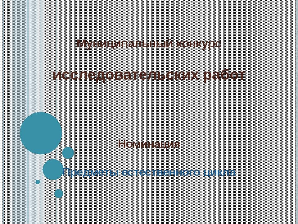 Муниципальный конкурс исследовательских работ Номинация Предметы естественног...