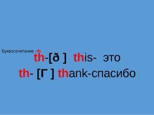 Буквосочетание -th th-[ð ] this- это th- [Ɵ] thank-спасибо