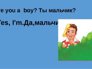 Are you a boy? Ты мальчик? Yes, I′m.Да,мальчик