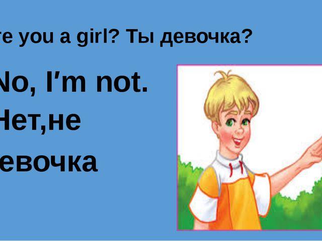 Are you a girl? Ты девочка? No, I′m not. Нет,не девочка