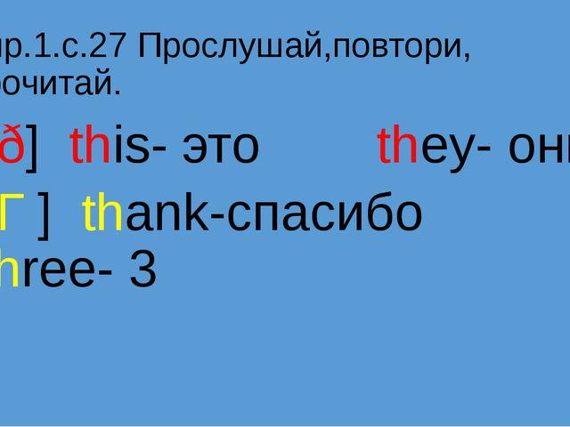 Упр.1.с.27 Прослушай,повтори, прочитай. [ð] this- это they- они [Ɵ] thank-спа...