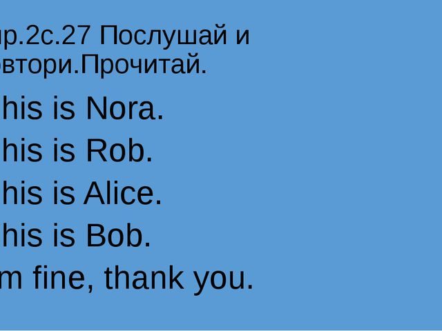 Упр.2с.27 Послушай и повтори.Прочитай. This is Nora. This is Rob. This is Ali...
