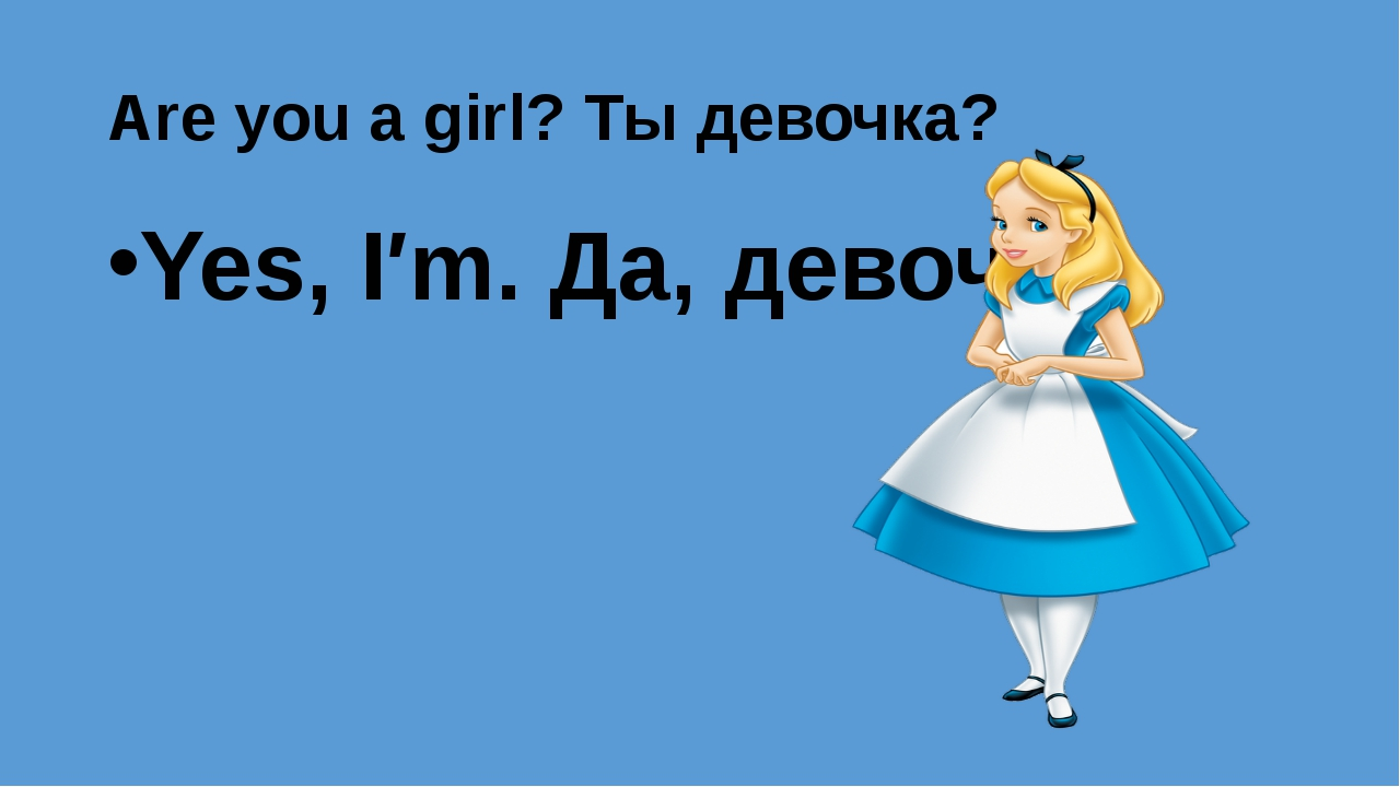 Are you a girl? Ты девочка? Yes, I′m. Да, девочка.