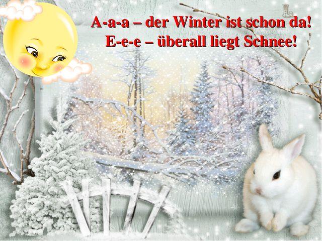 A-a-a – der Winter ist schon da! E-e-e – überall liegt Schnee!