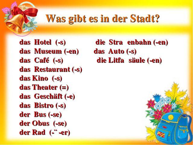 Was gibt es in der Stadt? das Hotel (-s) die Straβenbahn (-en) das Museum (-e...