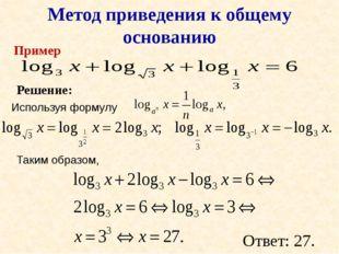 Пример Метод приведения к общему основанию Решение: Используя формулу Таким