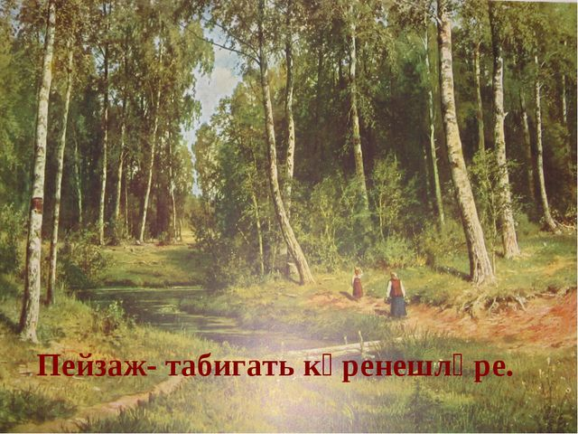 Пейзаж- табигать күренешләре.