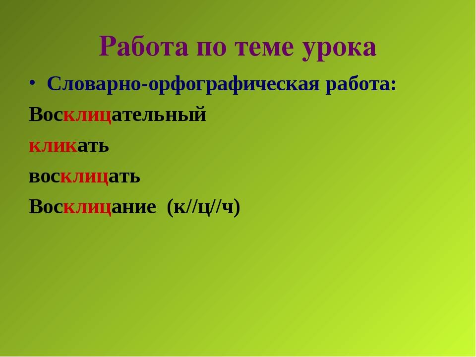 Работа по теме урока Словарно-орфографическая работа: Восклицательный кликать...