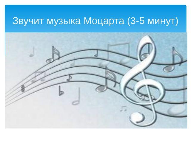 Звучит музыка Моцарта (3-5 минут)