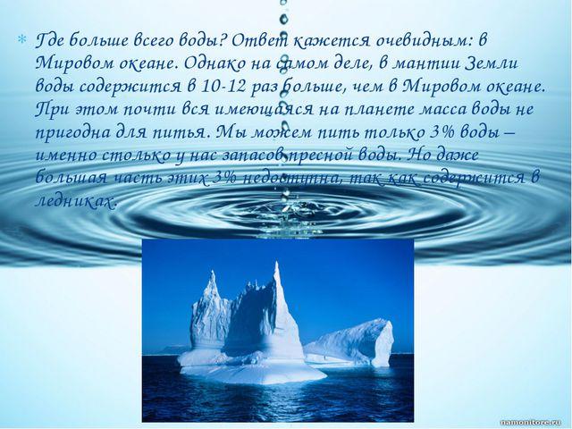 Где больше всего воды? Ответ кажется очевидным: в Мировом океане. Однако на с...