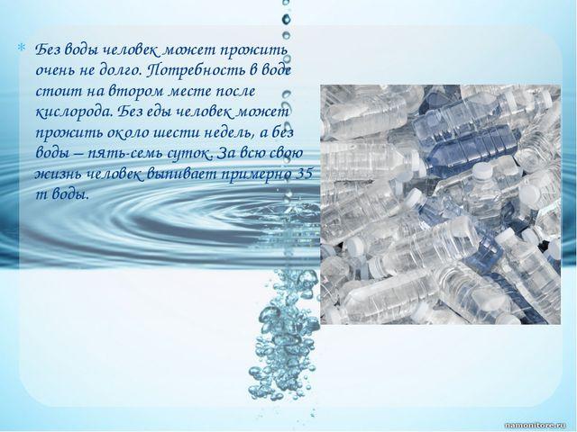 Без воды человек может прожить очень не долго. Потребность в воде стоит на вт...
