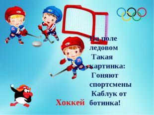 На поле ледовом Такая картинка: Гоняют спортсмены Каблук от ботинка! Хоккей