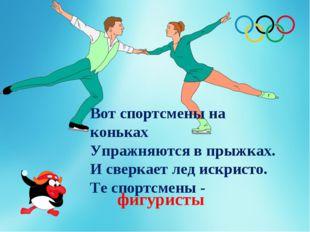 Вот спортсмены на коньках Упражняются в прыжках. И сверкает лед искристо. Те