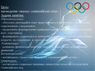 Цель: проведение «малых олимпийских игр». Задачи занятия: Образовательные: -