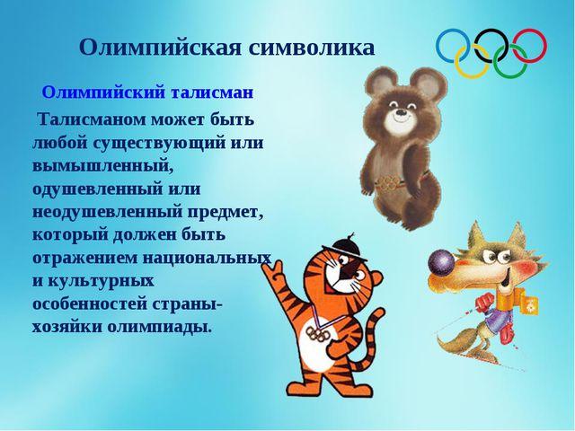 Олимпийская символика Олимпийский талисман Талисманом может быть любой сущест...