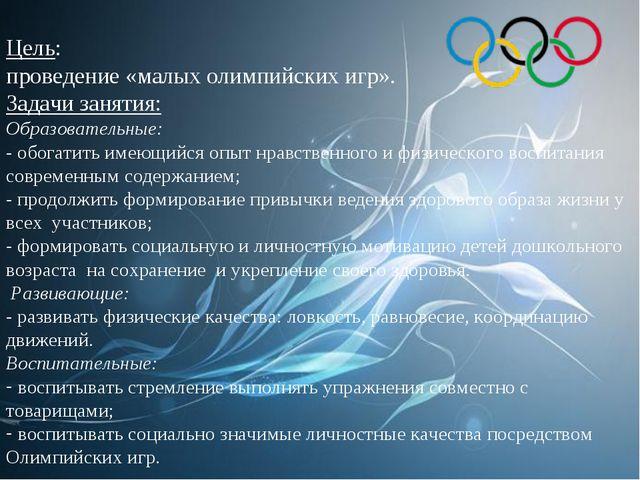 Цель: проведение «малых олимпийских игр». Задачи занятия: Образовательные: -...