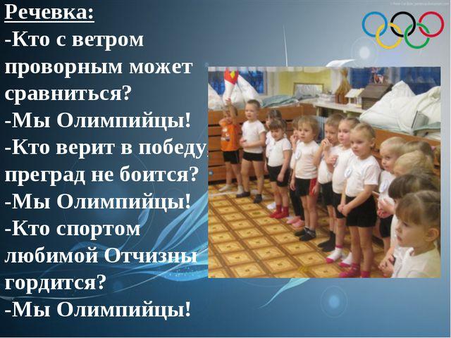 Речевка: -Кто с ветром проворным может сравниться? -Мы Олимпийцы! -Кто верит...