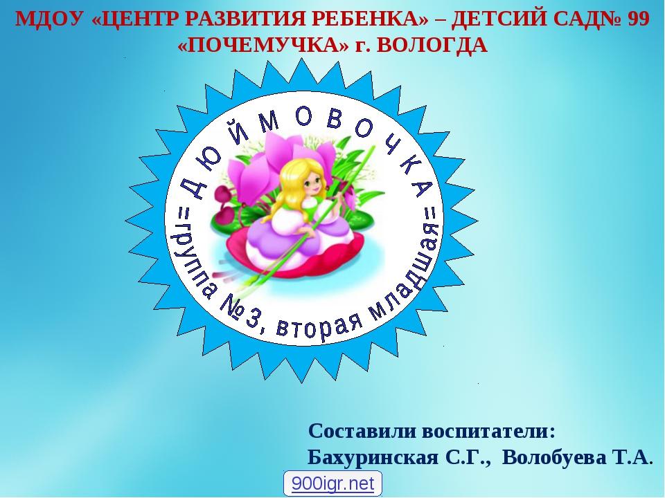 Составили воспитатели: Бахуринская С.Г., Волобуева Т.А. МДОУ «ЦЕНТР РАЗВИТИЯ...
