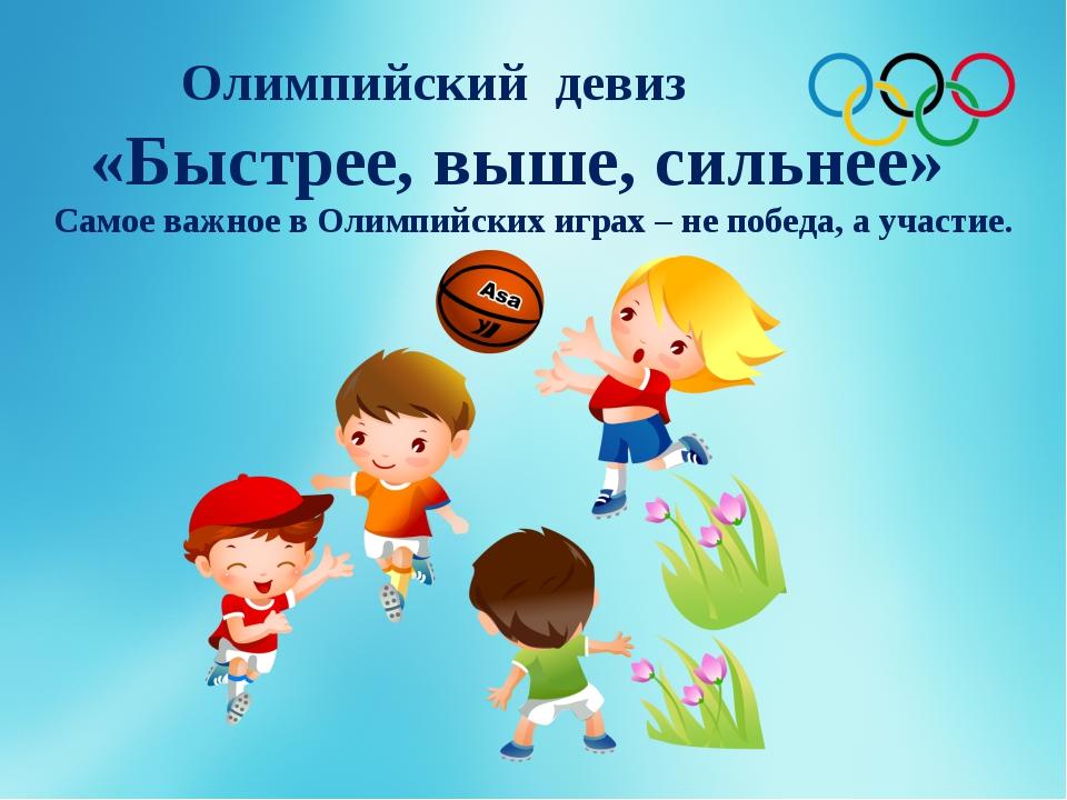 Олимпийский девиз «Быстрее, выше, сильнее» Самое важное в Олимпийских играх –...