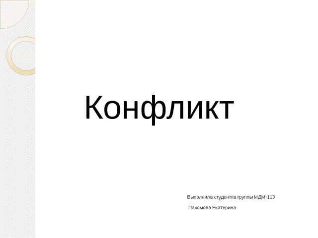 Конфликт Выполнила студентка группы МДМ-113 Пахомова Екатерина