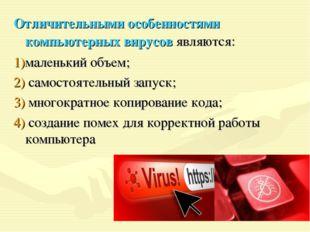 Отличительными особенностями компьютерных вирусов являются: маленький объем;