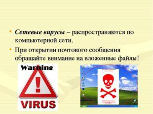 Сетевые вирусы – распространяются по компьютерной сети. При открытии почтовог