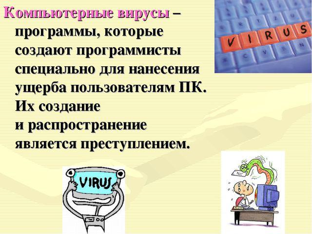 Компьютерные вирусы – программы, которые создают программисты специально для...