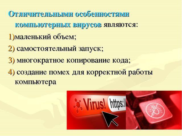 Отличительными особенностями компьютерных вирусов являются: маленький объем;...