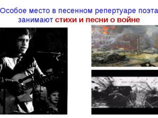 Особое место в песенном репертуаре поэта занимают стихи и песни о войне
