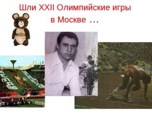 Шли XXII Олимпийские игры в Москве …