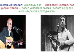 Высоцкий говорил: «Такая манера — свои стихи излагать под ритмы гитары — боле