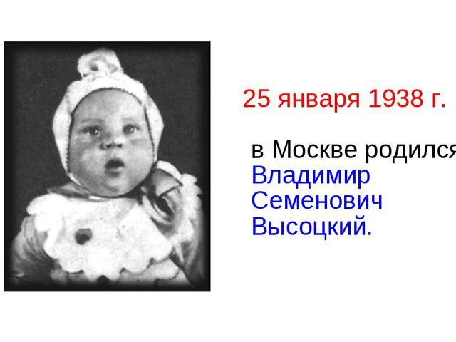 25 января 1938 г. в Москве родился Владимир Семенович Высоцкий.
