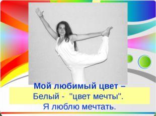 """Мой любимый цвет – Белый - """"цвет мечты"""". Я люблю мечтать."""