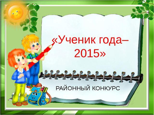 РАЙОННЫЙ КОНКУРС «Ученик года– 2015»