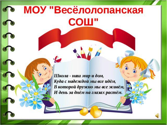 """МOУ """"Весёлолопанская СОШ"""" Школа - наш мир и дом, Куда с надеждой мы все идём,..."""