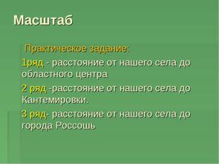 Масштаб Практическое задание: 1ряд - расстояние от нашего села до областного