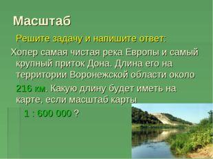 Масштаб Решите задачу и напишите ответ: Хопер самая чистая река Европы и самы