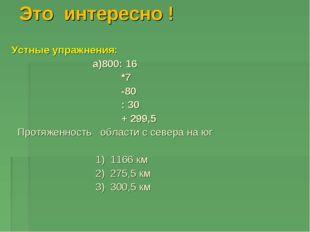 Это интересно ! Устные упражнения: a)800: 16 *7 -80 : 30 + 299,5 Протяженност