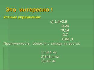 Это интересно ! Устные упражнения: c) 1,4+3,6 :0,25 *0,14 -2,7 +341,3 Протяже