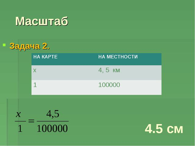 Масштаб Задача 2. 4.5 см НА КАРТЕНА МЕСТНОСТИ х4, 5 км 1100000
