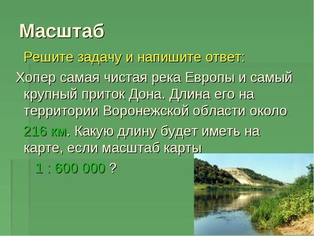 Масштаб Решите задачу и напишите ответ: Хопер самая чистая река Европы и самы...