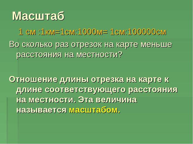 Масштаб 1 см :1км=1см:1000м= 1см:100000см Во сколько раз отрезок на карте мен...
