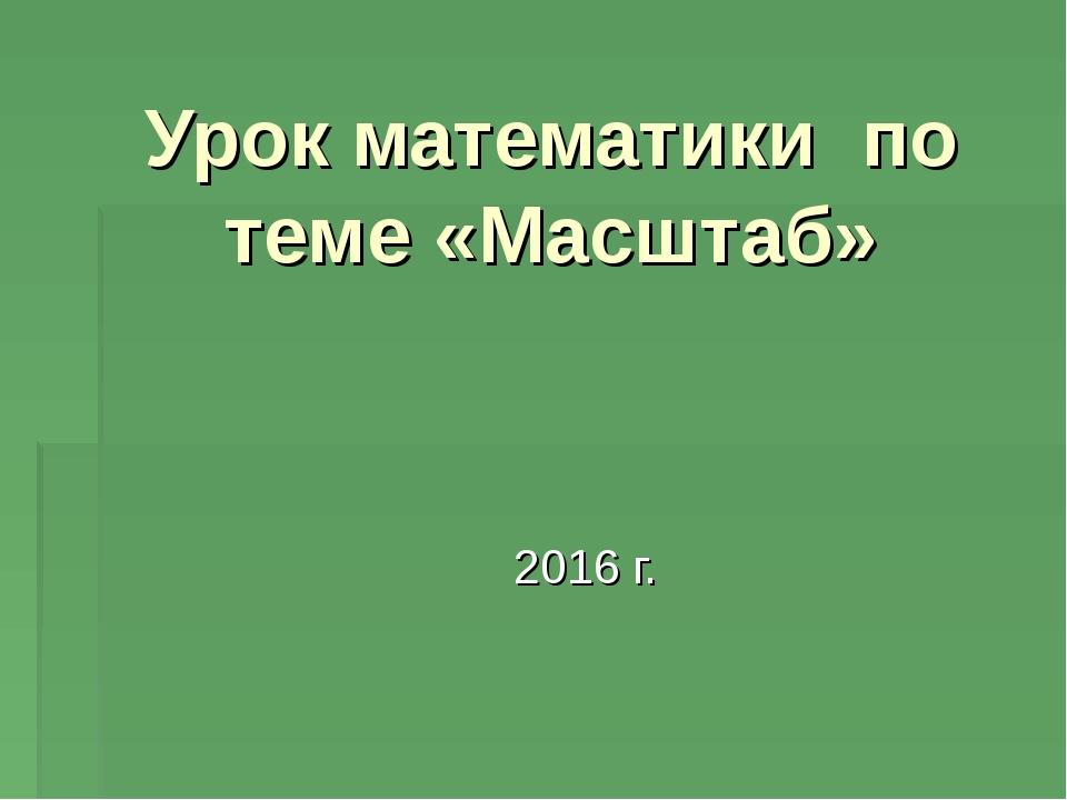 2016 г. Урок математики по теме «Масштаб»