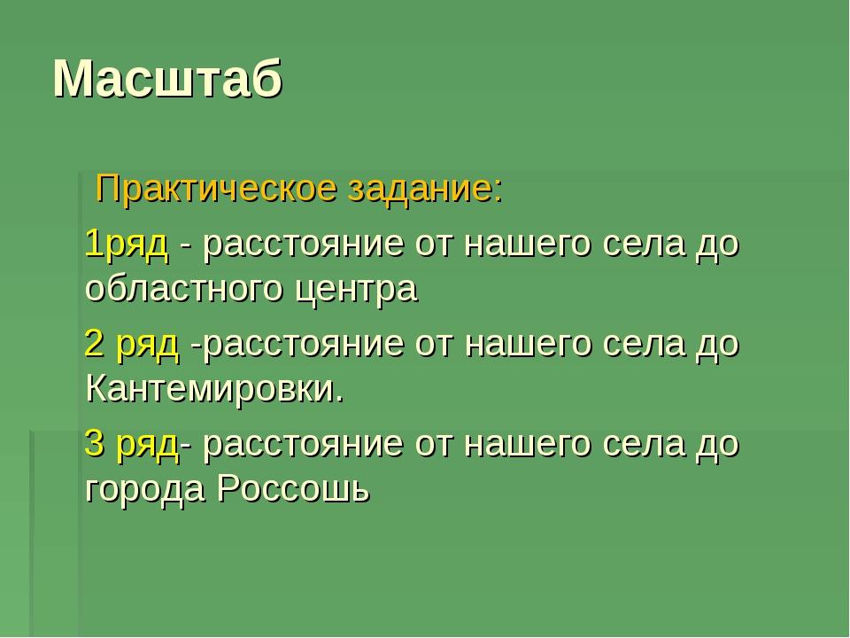 Масштаб Практическое задание: 1ряд - расстояние от нашего села до областного...