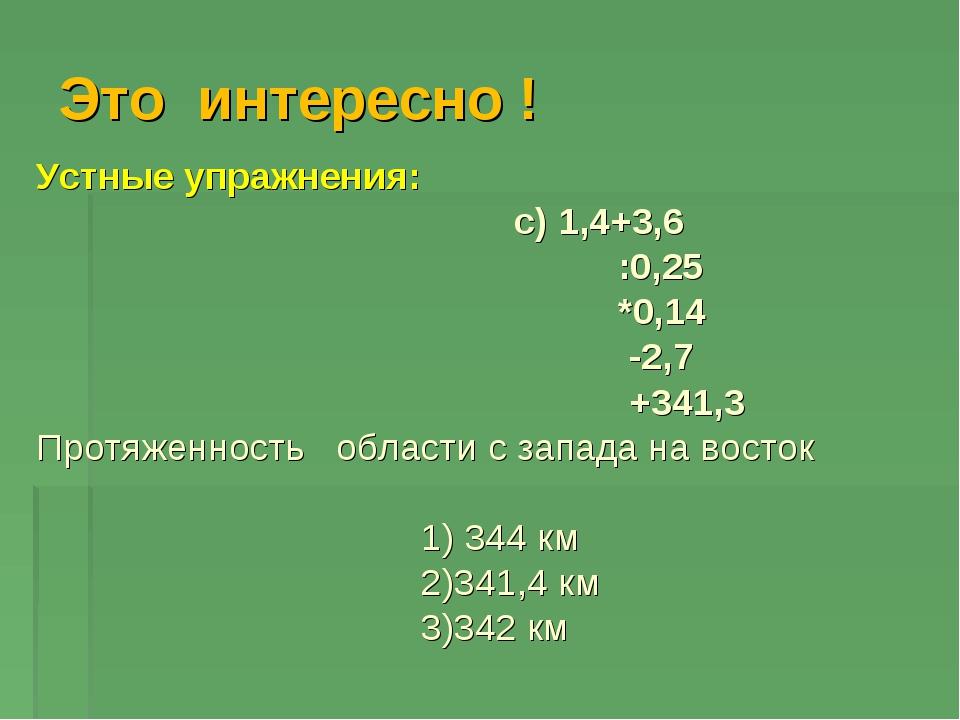 Это интересно ! Устные упражнения: c) 1,4+3,6 :0,25 *0,14 -2,7 +341,3 Протяже...