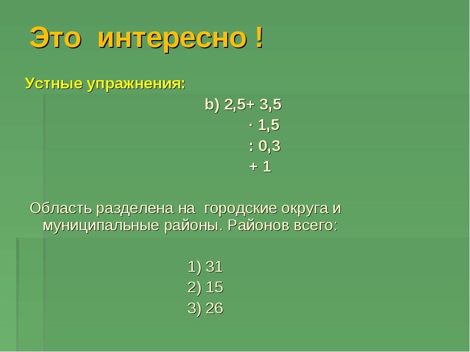 Это интересно ! Устные упражнения: b) 2,5+ 3,5 ∙ 1,5 : 0,3 + 1 Область раздел...