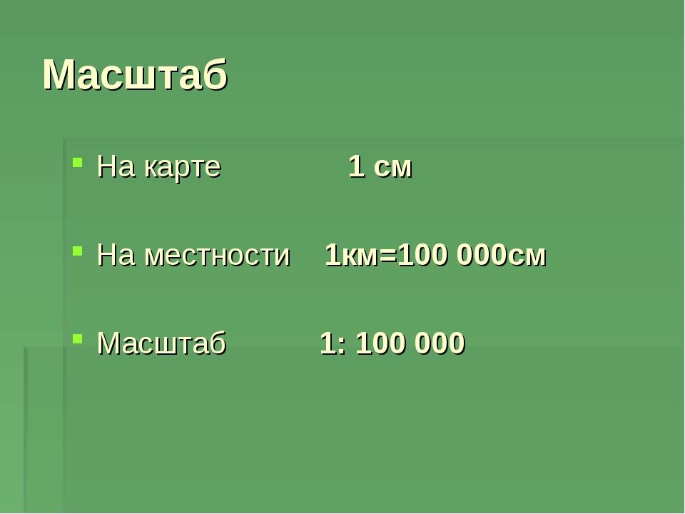 На карте 1 см На местности 1км=100000см Масштаб 1: 100 000 Масштаб