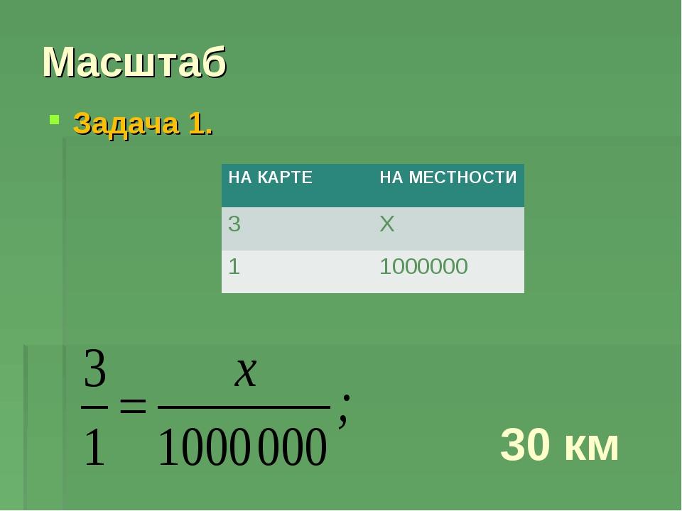 Масштаб Задача 1. 30 км НА КАРТЕНА МЕСТНОСТИ 3Х 11000000