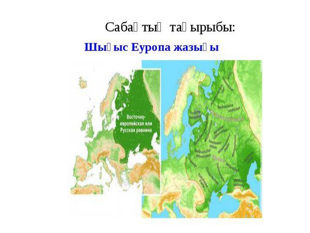 Сабақтың тақырыбы: Шығыс Еуропа жазығы